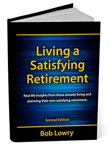 Living a Satisfying Retirement  - 2nd Edition: Real Life Insights From Those Already Living and Planning Their Own Satisfying Retirement by [Lowry, Bob]