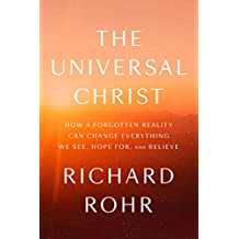 The Universal Christ: How a Forgotten Reality Can Change Everything We See, Hope For, and Believe
