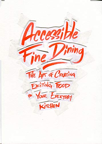 Accessible Fine Dining: The Art of Creating Exciting Food in Your Everyday Kitchen by Noam Kostucki