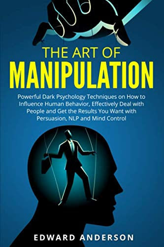 The Art of Manipulation: Powerful Dark Psychology Techniques on How to Influence Human Behavior, Eff