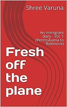 Fresh off the plane: An immigrant diary - Vol. 1 (Pennsylvania to Baltimore) by [Varuna, Shree]