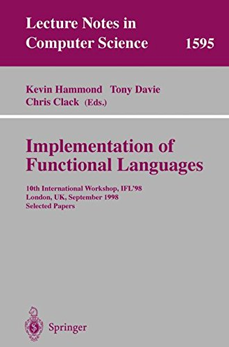 Implementation of Functional Languages: 10th International Workshop, IFL'98, London, UK, September 9-11, 1998, Selected Papers (Lecture Notes in Computer Science) by Springer