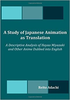 Book A Study of Japanese Animation as Translation: A Descriptive Analysis of Hayao Miyazaki and Other Anime Dubbed into English by Adachi, Reito (2012)
