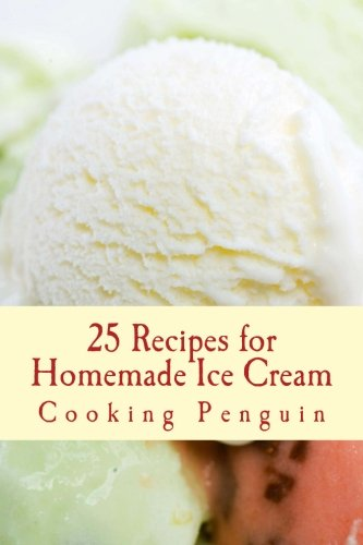25 Recipes for Homemade Ice Cream: Delicious Ice Cream and Frozen Yogurt Made at Home by Cooking Penguin