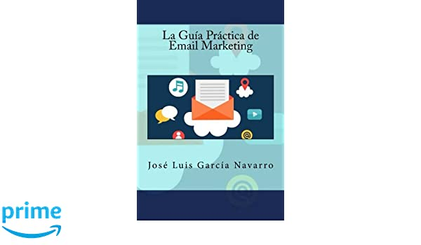La Guía Práctica de Email Marketing (Spanish Edition): José Luis García Navarro, IT Campus Academy: 9781523768745: Amazon.com: Books