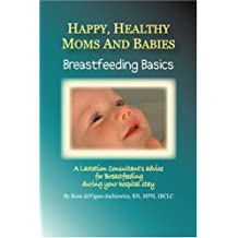 Happy, Healthy Moms and Babies: Breastfeeding Basics: A Lactation Consultant's Advice for Breastfeeding during Your Hospital Stay