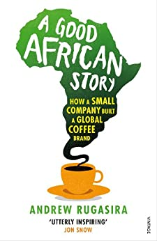 A Good African Story: How a Small Company Built a Global Coffee Brand by [Rugasira, Andrew]