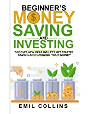 Beginner's Money, Saving and Investing: Discover Effective, New Idea And Let's Get Started Saving And Growing Your Money, Secure Your Future, Personal Finance, Save, Invest, Capital, Introduction