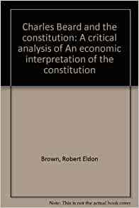 charles beard's article framing the constitution Charles austin beard (1874-1948) was a more complicated and interesting thinker than the progressive sage commemorated during the centennial of his an he finds fault with the efforts of those who, rejecting beard's economic interpretation, analyzed the framing of the constitution and founding of the.