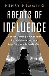 Book Cover: Agents of Influence: A British Campaign, a Canadian Spy, and the Secret Plot to Bring America into World War II