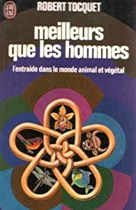 Meilleurs que les hommes - l'entraide dans le monde animal et végétal par Robert Tocquet