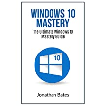 Windows 10: Windows10 Mastery. The Ultimate Windows 10 Mastery Guide (Windows Operating System, Windows 10 User Guide, User Manual, Windows 10 For Beginners, Windows 10 For Dummies, Microsoft Office)
