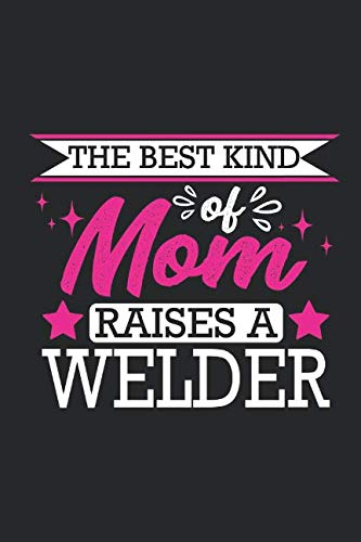 The Best Kind Of Mom Raises A Welder: Small 6x9 Notebook, Journal or Planner, 110 lined Pages, Christmas, Birthday or Anniversary Gift Idea (Best Tig Welder For Sheet Metal)
