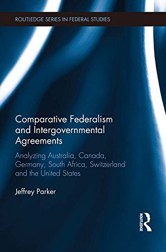Download Comparative Federalism and Intergovernmental Agreements: Analyzing Australia, Canada, Germany, South Africa, Switzerland and the United States (Routledge Studies in Federalism and Decentralization) Pdf