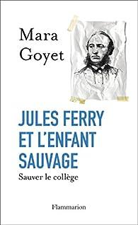 Jules Ferry et l'enfant sauvage. Sauver le collège par Mara Goyet