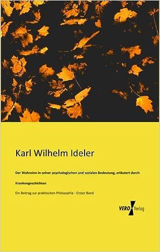 Der Wahnsinn in seiner psychologischen und sozialen Bedeutung, erlaeutert durch K: Ein Beitrag zur praktischen Philosophie - Erster Band