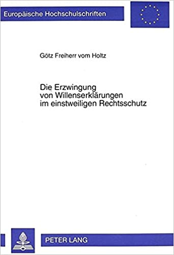 Die Erzwingung Von Willenserklaerungen Im Einstweiligen Rechtsschutz (Europaeische Hochschulschriften / European University Studie)