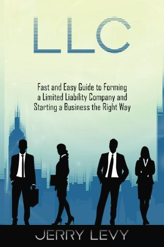 LLC: Fast and Easy Guide to Forming a Limited Liability Company and Starting a Business the Right Way (Starting Llc)