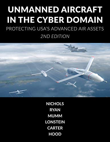 Unmanned Aircraft Systems in the Cyber Domain: Protecting USA's Advanced Air Assets by [Nichols, Randall, Ryan, Julie, Mumm, Hans, Lonstein, Wayne, Carter, Candice, Hood, John]