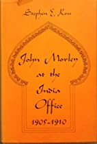 JOHN MORLEY AT THE INDIA OFFICE by Stephen…