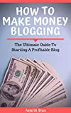 How To Make Money Blogging: The Ultimate Guide To Starting A Profitable Blog (Start a Blog, Blog For Profit, Make Money Blogging, blogging for dummies ... blogging for profit, blogging for beginners