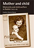 Mother and Child: Maternity and Child Welfare in Dublin, 1922-60