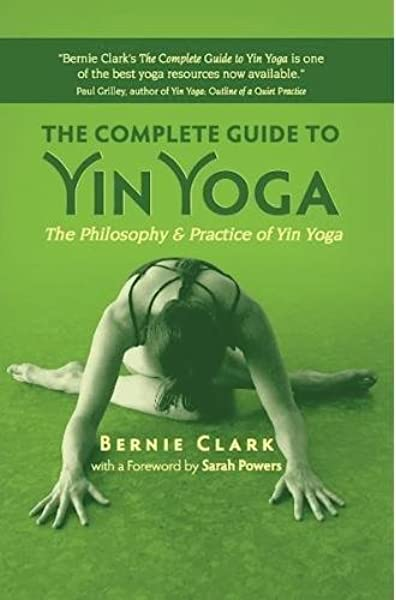 The Complete Guide To Yin Yoga The Philosophy And Practice Of Yin Yoga Clark Bernie Powers Sarah 9781935952503 Amazon Com Books