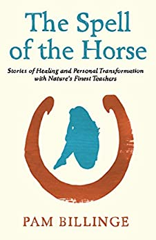 The Spell Of The Horse: Stories of Healing and Personal Transformation with Nature's Finest Teachers by [Billinge, Pam]