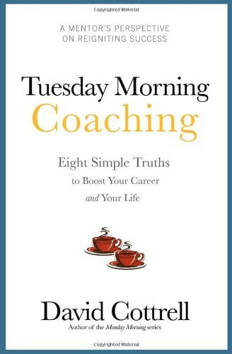 Tuesday Morning Coaching ... Eight Simple Truths to Boost Your Career and Your Life 1st edition by David Cottrell (2010) Paperback
