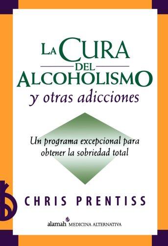 La cura del alcoholismo y otras adicciones (Alcoholism and Addiction Cure) (Spanish Edition)