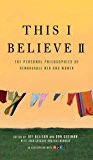 This I Believe II: More Personal Philosophies of Remarkable Men and Women (This I Believe Series Book 2)