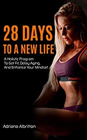 28 Days To A New Life: A Holistic Program To Get Fit, Delay Aging, And Enhance Your Mindset
