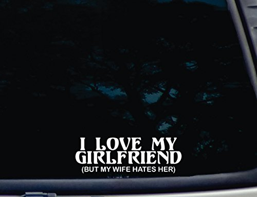 "I LOVE MY GIRLFRIED (But my Wife Hates Her) - 7"" x 2 3/8"" die cut vinyl decal for window, car, truck, tool box, virtually any hard, smooth surface"