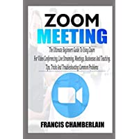 ZOOM MEETING: The Ultimate Beginners Guide to Using Zoom for Video Conferencing, Live Streaming, Meetings, Businesses…