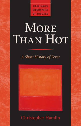 More Than Hot: A Short History of Fever (Johns Hopkins Biographies of Disease)