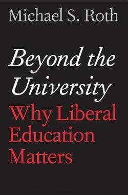 Michael S. Roth: Beyond the University : Why Liberal Education Matters (Hardcover); 2014 Edition (Beyond The University Why Liberal)