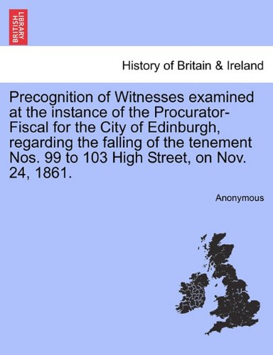 Precognition of Witnesses examined at the instance of the Procurator-Fiscal for the City of Edinburgh, regarding the falling of the tenement Nos. 99 to 103 High Street, on Nov. 24, 1861. ebook