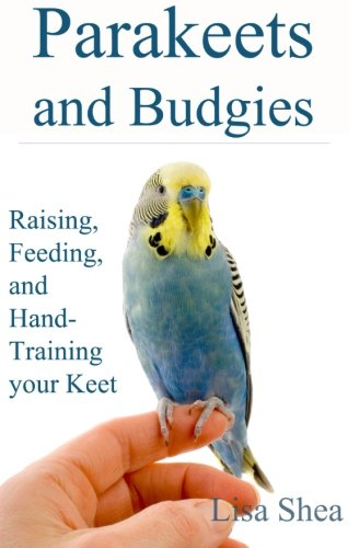 Parakeets And Budgies - Raising, Feeding, And Hand-Training Your Keet