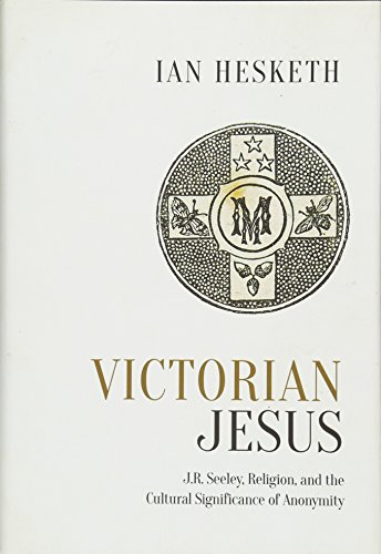 Victorian Jesus: J.R. Seeley, Religion, and the Cultural Significance of Anonymity (Studies in Book and Print Culture)