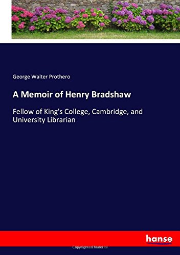 Download A Memoir of Henry Bradshaw: Fellow of King's College, Cambridge, and University Librarian PDF
