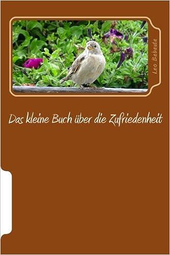 Das kleine Buch über die Zufriedenheit: Ein Leitfaden für Menschen, die glücklich mit dem Leben und sich selbst werden möchten, während sie weiter im Alltag ihre Aufgaben erledigen
