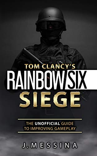 Tom Clancy's Rainbow Six Siege: The Unofficial Guide to Improving Gameplay