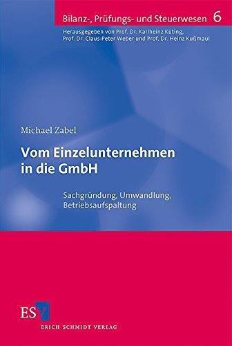 Vom Einzelunternehmen in die GmbH: Sachgründung, Umwandlung, Betriebsaufspaltung (Bilanz-, Prüfungs- und Steuerwesen, Band 6)