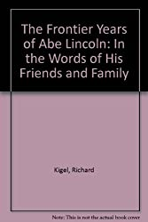 The Frontier Years of Abe Lincoln: In the Words of His Friends and Family