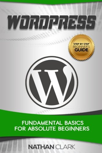 WordPress: Fundamental Basics for Absolute Beginners (Step-By-Step WordPress) (Volume 1)