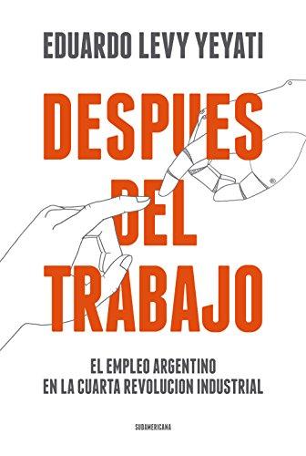 Después del trabajo: El empleo argentino en la cuarta Revolución Industrial (Spanish Edition)