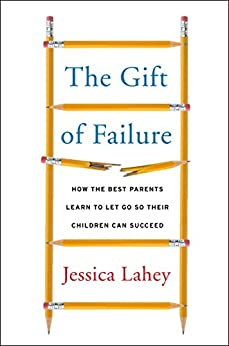 The Gift of Failure: How the Best Parents Learn to Let Go So Their Children Can Succeed by [Lahey, Jessica]