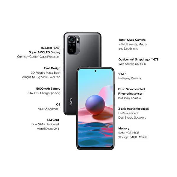 Redmi Note 10 (Shadow Black, 6GB RAM, 128GB Storage) 2021 July Display: FHD+ (1080x2400) AMOLED Dot display; 16.33 centimeters (6.43 inch); 20:9 aspect ratio Camera: 48 MP Quad Rear camera with 8MP Ultra-wide, 2MP Macro and Portrait lens| 13 MP Front camera Battery: 5000 mAh large battery with 33W fast charger in-box and Type-C connectivity