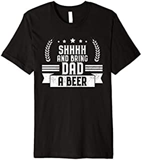 Mens Funny Shhhh and Bring Dad a Beer Hilarious Drinking Joke Premium T-shirt | Size S - 5XL