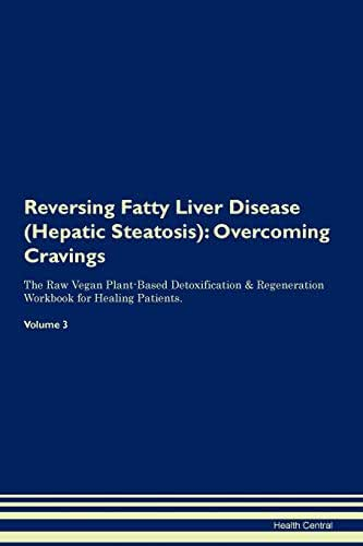 Reversing Fatty Liver Disease (Hepatic Steatosis): Overcoming Cravings The Raw Vegan Plant-Based Detoxification & Regeneration Workbook for Healing Patients. Volume 3